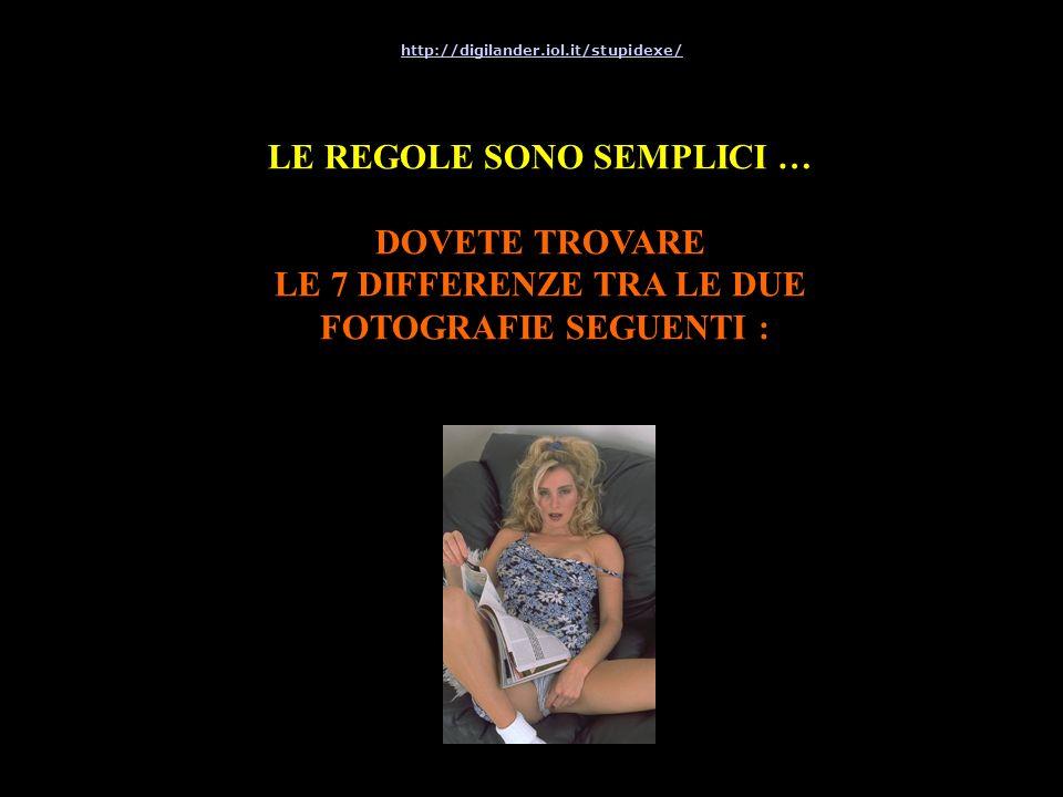 LE REGOLE SONO SEMPLICI … DOVETE TROVARE LE 7 DIFFERENZE TRA LE DUE FOTOGRAFIE SEGUENTI : http://digilander.iol.it/stupidexe/