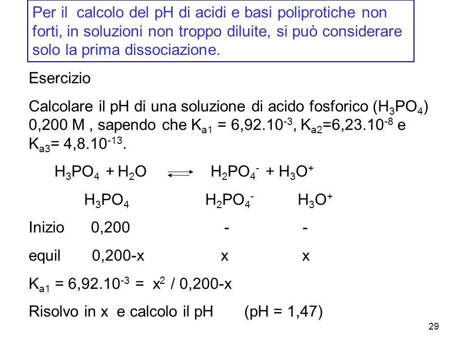 29 Per il calcolo del pH di acidi e basi poliprotiche non forti, in soluzioni non troppo diluite, si può considerare solo la prima dissociazione.