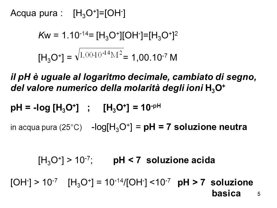 5 Acqua pura : [H 3 O + ]=[OH - ] Kw = 1.10 -14 = [H 3 O + ][OH - ]=[H 3 O + ] 2 [H 3 O + ] = = 1,00.10 -7 M il pH è uguale al logaritmo decimale, cambiato di segno, del valore numerico della molarità degli ioni H 3 O + pH = -log [H 3 O + ] ; [H 3 O + ] = 10 -pH in acqua pura (25°C) -log[H 3 O + ] = pH = 7 soluzione neutra [H 3 O + ] > 10 -7 ; pH < 7 soluzione acida [OH - ] > 10 -7 [H 3 O + ] = 10 -14 /[OH - ] 7 soluzione basica