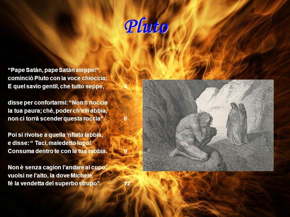 Pluto Pape Satàn, pape Satàn aleppe!, cominciò Pluto con la voce chioccia; E quel savio gentil, che tutto seppe,3 disse per confortarmi: Non ti noccia la tua paura; chè, poder chelli abbia, non ci torrà scender questa roccia.6 Poi si rivolse a quella nfiata labbia, e disse: Taci, maledetto lupo.