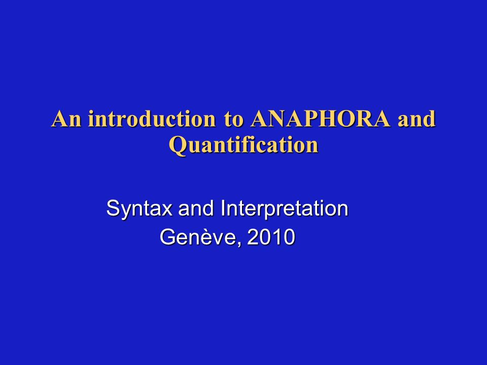 An introduction to ANAPHORA and Quantification Syntax and Interpretation Genève, 2010
