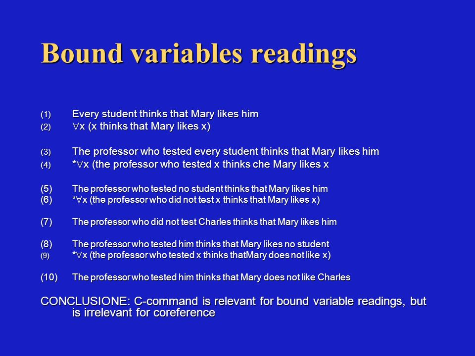 Bound variables readings (1) Every student thinks that Mary likes him (2) x (x thinks that Mary likes x) (3) The professor who tested every student thinks that Mary likes him (4) * x (the professor who tested x thinks che Mary likes x (5)The professor who tested no student thinks that Mary likes him (6)* x (the professor who did not test x thinks that Mary likes x) (7)The professor who did not test Charles thinks that Mary likes him (8)The professor who tested him thinks that Mary likes no student (9) * x (the professor who tested x thinks thatMary does not like x) (10)The professor who tested him thinks that Mary does not like Charles CONCLUSIONE: C-command is relevant for bound variable readings, but is irrelevant for coreference