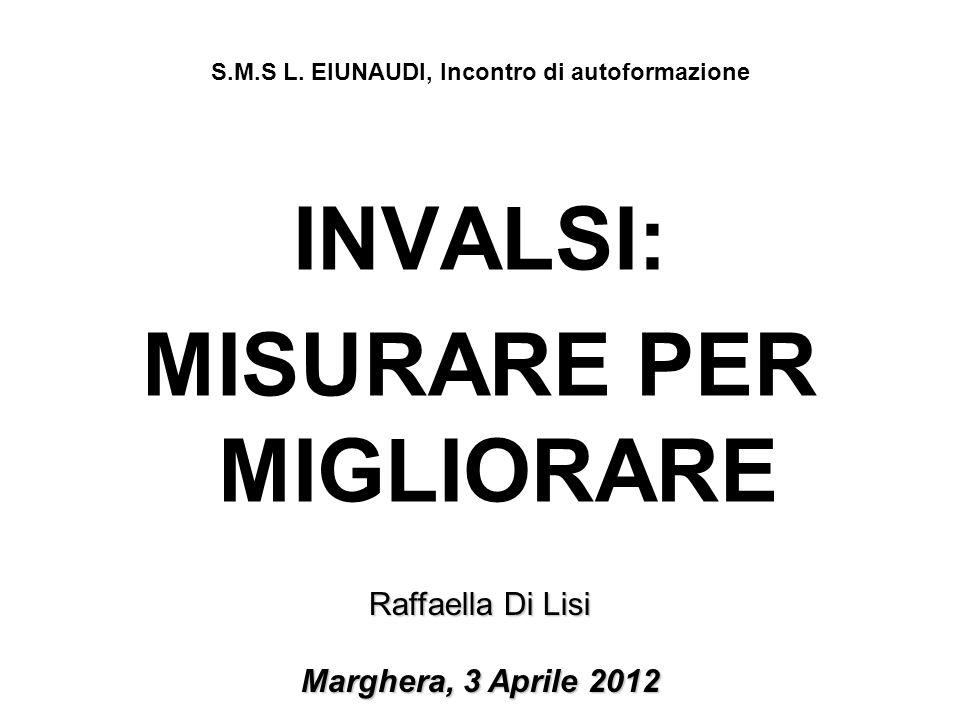 INVALSI: MISURARE PER MIGLIORARE Raffaella Di Lisi Marghera, 3 Aprile 2012 S.M.S L. EIUNAUDI, Incontro di autoformazione
