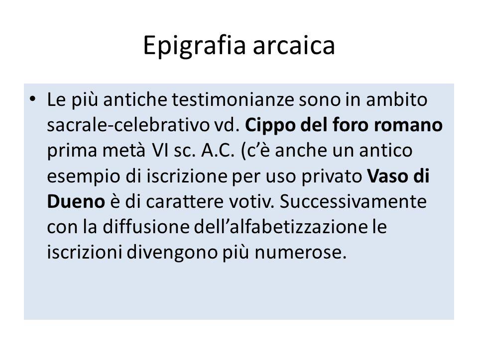 Epigrafia arcaica Le più antiche testimonianze sono in ambito sacrale-celebrativo vd. Cippo del foro romano prima metà VI sc. A.C. (cè anche un antico