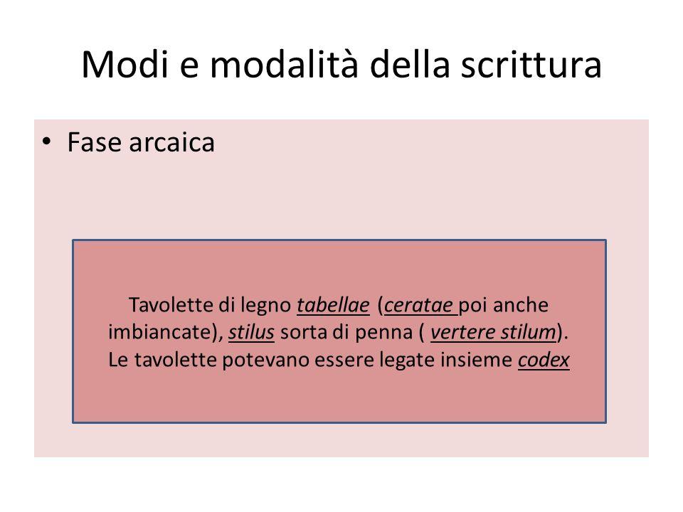 Modi e modalità della scrittura Fase arcaica Tavolette di legno tabellae (ceratae poi anche imbiancate), stilus sorta di penna ( vertere stilum). Le t