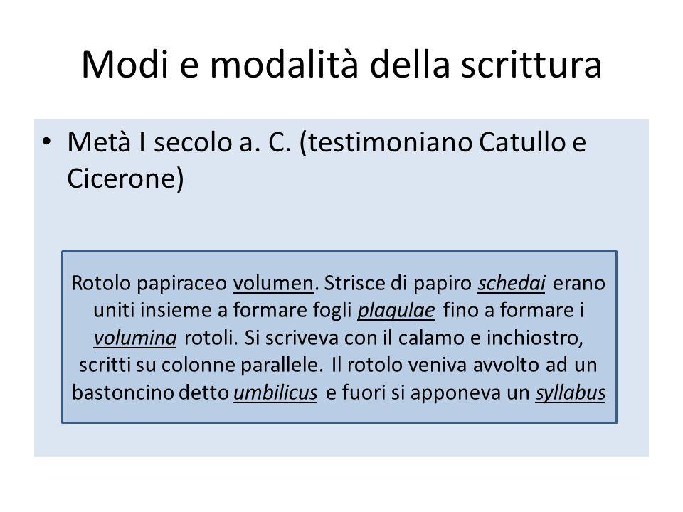 Modi e modalità della scrittura Metà I secolo a. C. (testimoniano Catullo e Cicerone) Rotolo papiraceo volumen. Strisce di papiro schedai erano uniti