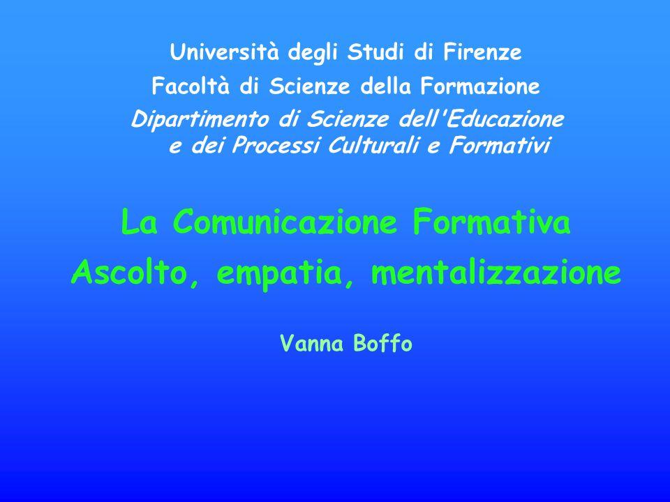 Università degli Studi di Firenze Facoltà di Scienze della Formazione Dipartimento di Scienze dell Educazione e dei Processi Culturali e Formativi La Comunicazione Formativa Ascolto, empatia, mentalizzazione Vanna Boffo