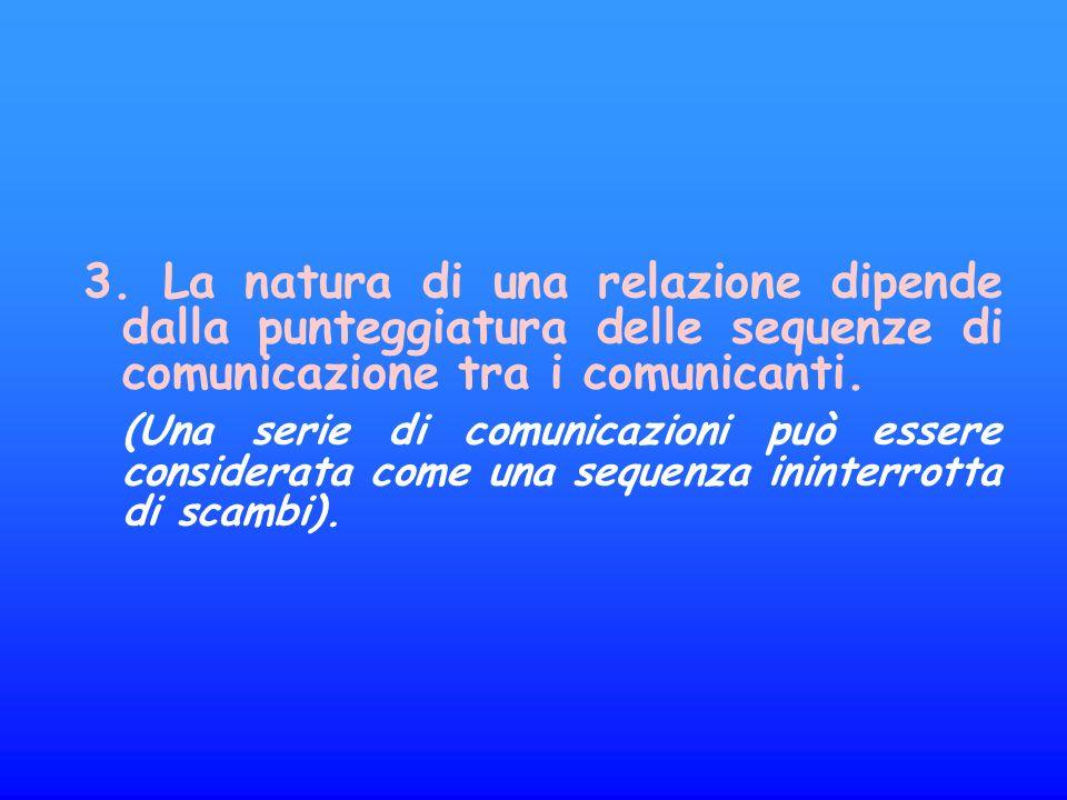 3. La natura di una relazione dipende dalla punteggiatura delle sequenze di comunicazione tra i comunicanti. (Una serie di comunicazioni può essere co