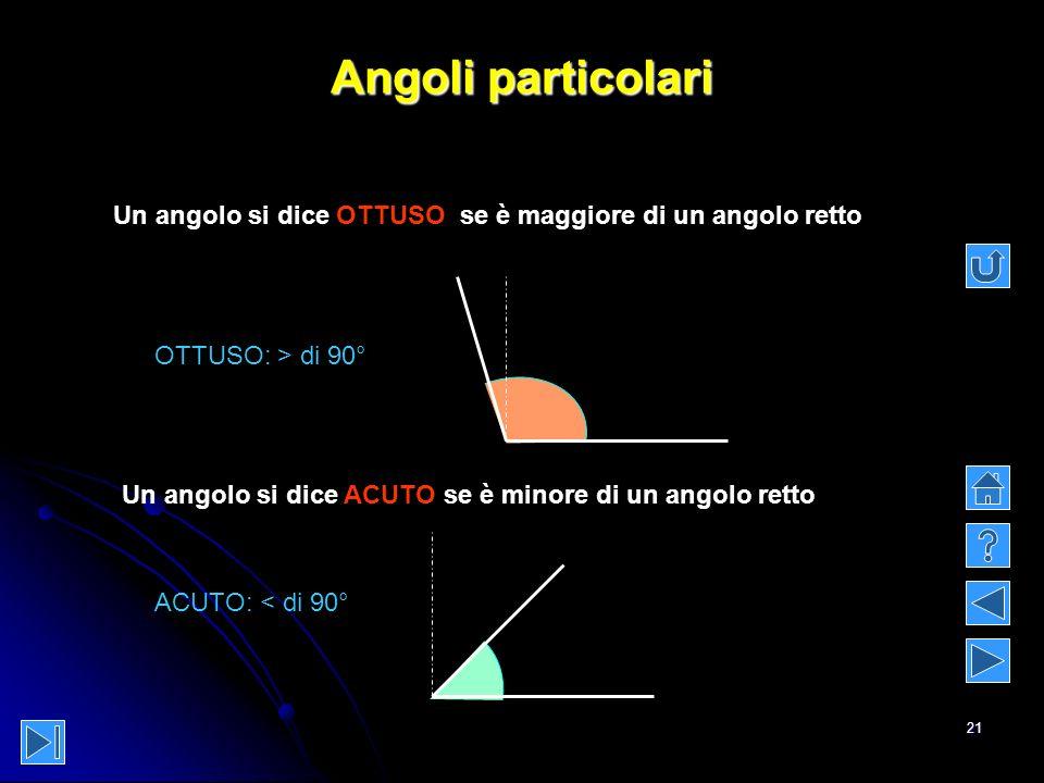 21 Angoli particolari Un angolo si dice OTTUSO se è maggiore di un angolo retto Un angolo si dice ACUTO se è minore di un angolo retto OTTUSO: > di 90
