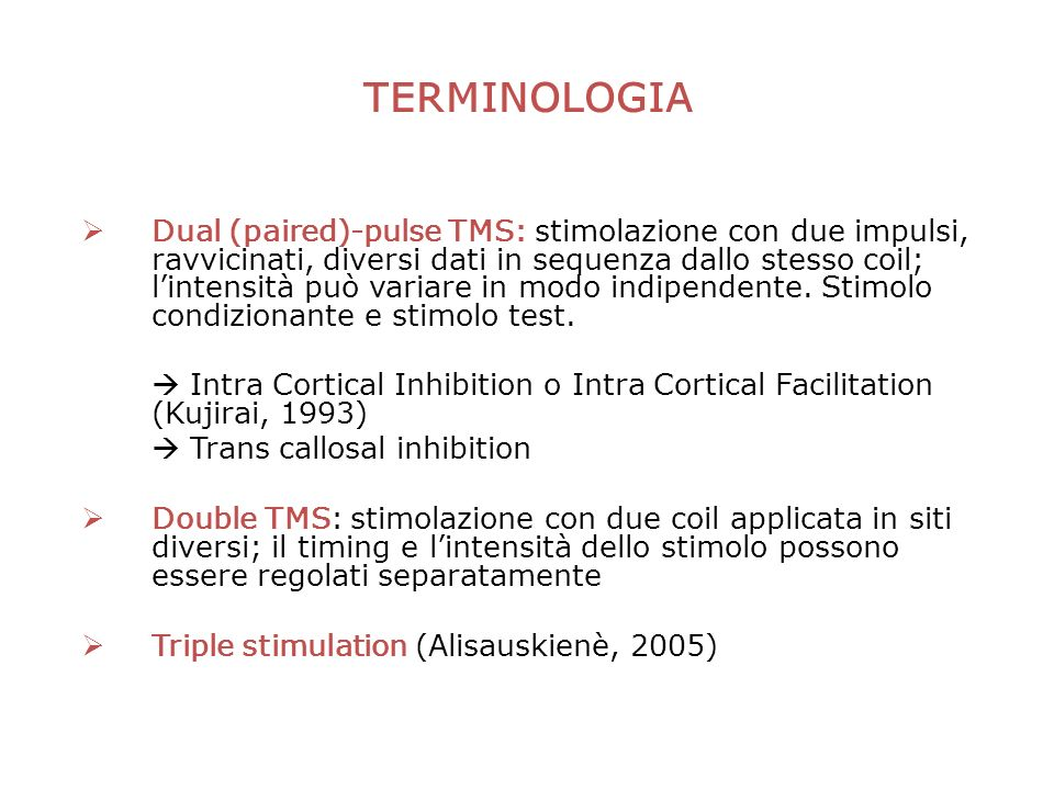 TERMINOLOGIA Dual (paired)-pulse TMS: stimolazione con due impulsi, ravvicinati, diversi dati in sequenza dallo stesso coil; lintensità può variare in modo indipendente.