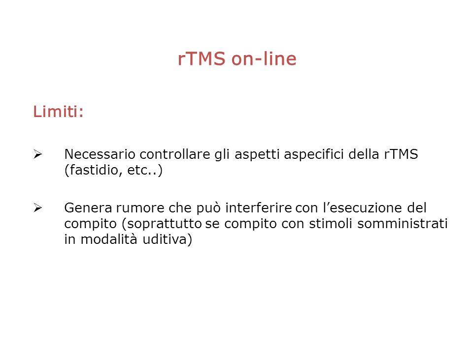 rTMS on-line Limiti: Necessario controllare gli aspetti aspecifici della rTMS (fastidio, etc..) Genera rumore che può interferire con lesecuzione del compito (soprattutto se compito con stimoli somministrati in modalità uditiva)
