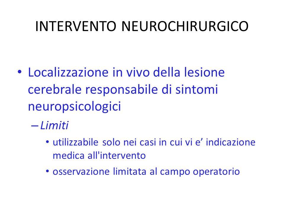 INTERVENTO NEUROCHIRURGICO Localizzazione in vivo della lesione cerebrale responsabile di sintomi neuropsicologici – Limiti utilizzabile solo nei casi in cui vi e indicazione medica all intervento osservazione limitata al campo operatorio