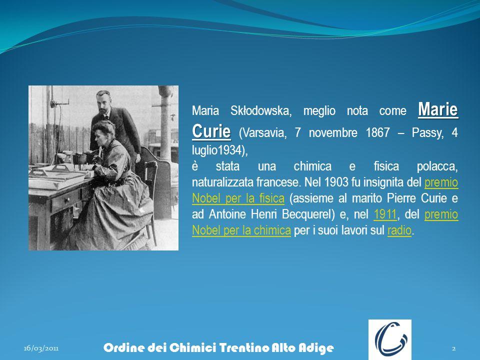 Ordine dei Chimici Trentino Alto Adige 16/03/20112 Marie Curie Maria Skłodowska, meglio nota come Marie Curie (Varsavia, 7 novembre 1867 – Passy, 4 lu