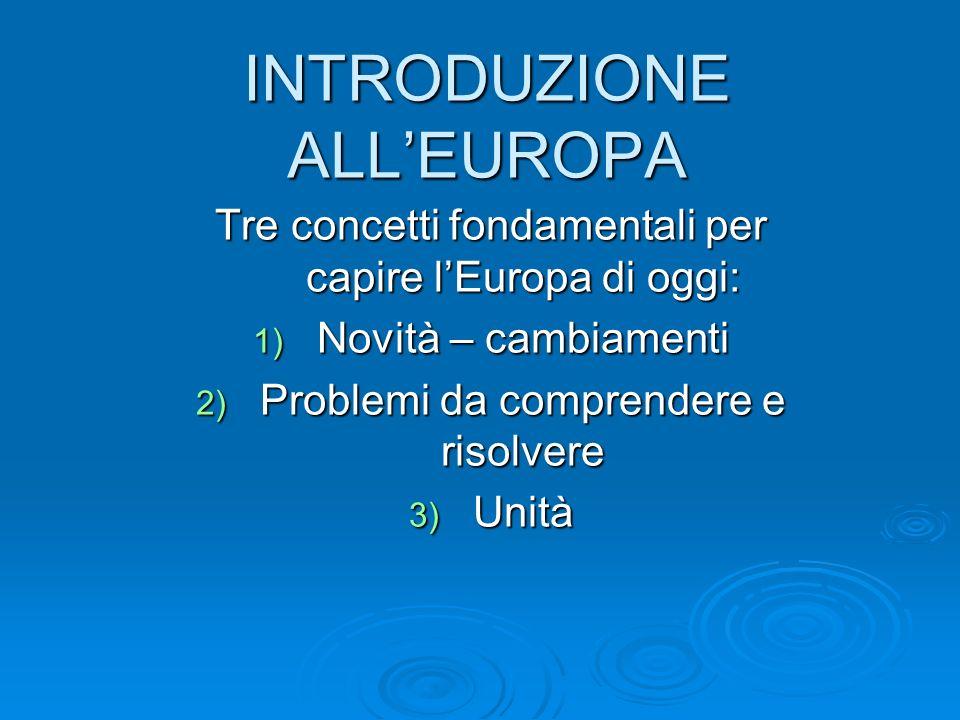 INTRODUZIONE ALLEUROPA Tre concetti fondamentali per capire lEuropa di oggi: 1) Novità – cambiamenti 2) Problemi da comprendere e risolvere 3) Unità