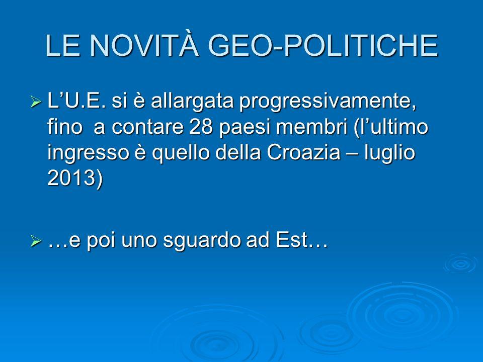 LE NOVITÀ GEO-POLITICHE LU.E. si è allargata progressivamente, fino a contare 28 paesi membri (lultimo ingresso è quello della Croazia – luglio 2013)