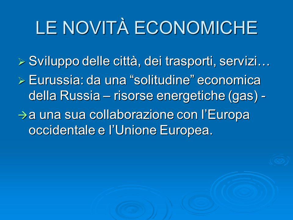 LE NOVITÀ ECONOMICHE Sviluppo delle città, dei trasporti, servizi… Sviluppo delle città, dei trasporti, servizi… Eurussia: da una solitudine economica