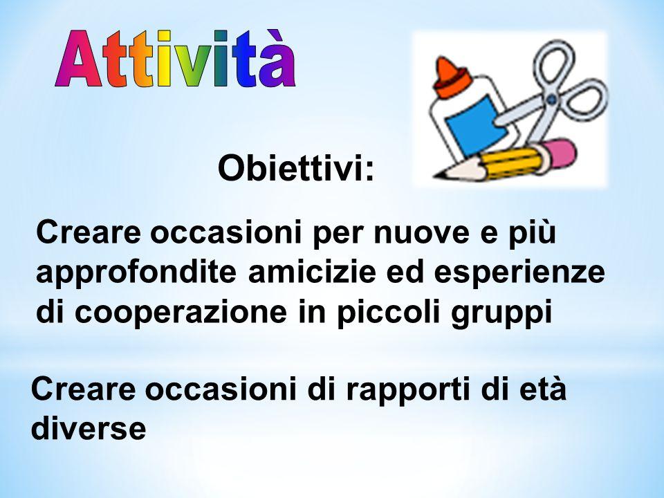 Obiettivi: Creare occasioni di rapporti di età diverse Creare occasioni per nuove e più approfondite amicizie ed esperienze di cooperazione in piccoli