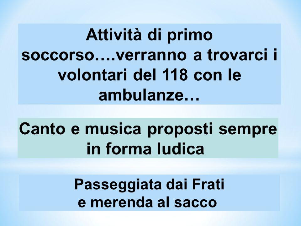 Attività di primo soccorso….verranno a trovarci i volontari del 118 con le ambulanze… Canto e musica proposti sempre in forma ludica Passeggiata dai F