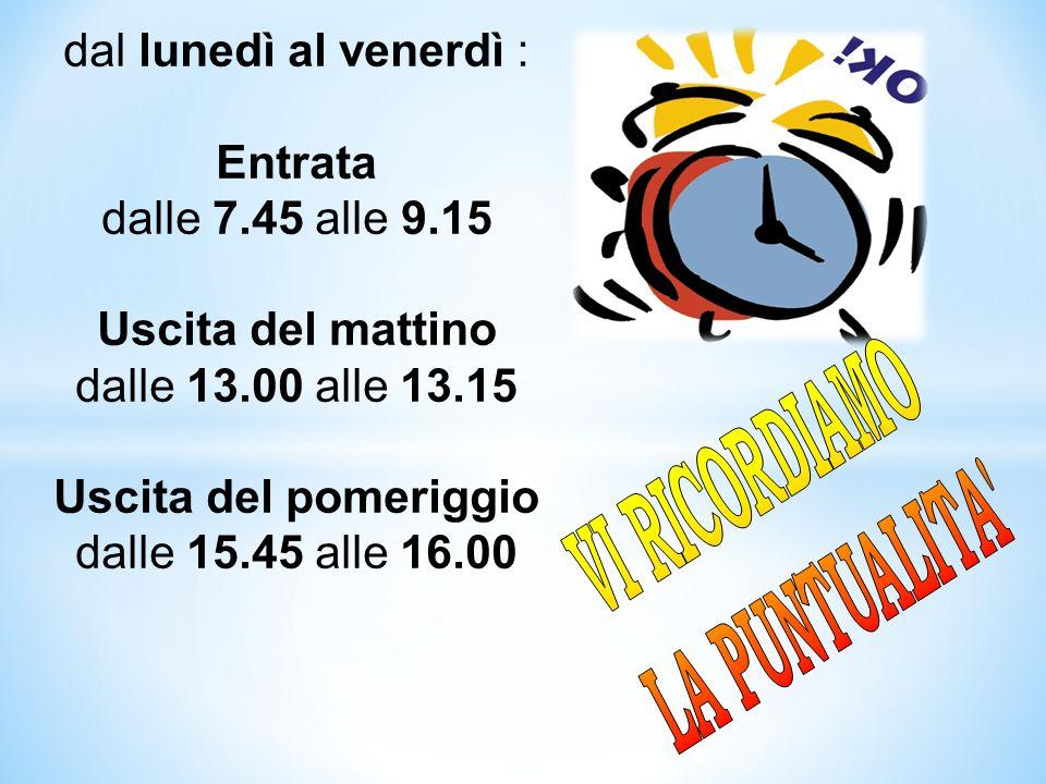 dal lunedì al venerdì : Entrata dalle 7.45 alle 9.15 Uscita del mattino dalle 13.00 alle 13.15 Uscita del pomeriggio dalle 15.45 alle 16.00