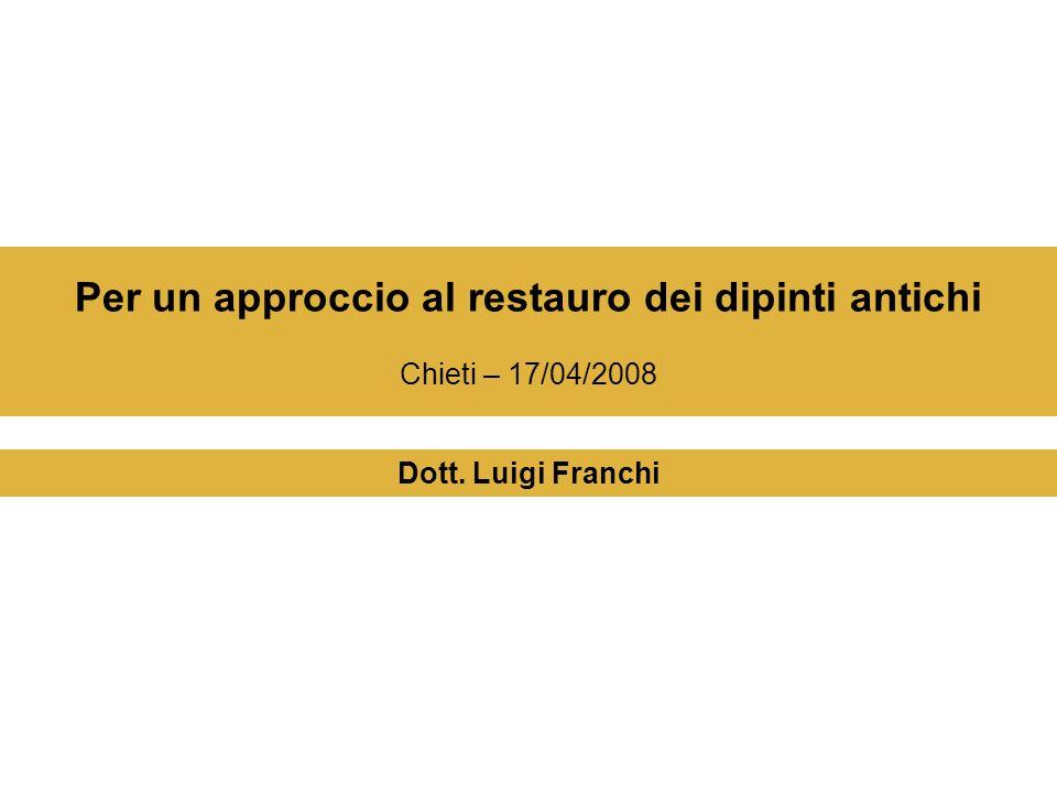 Per un approccio al restauro dei dipinti antichi Chieti – 17/04/2008 Dott. Luigi Franchi