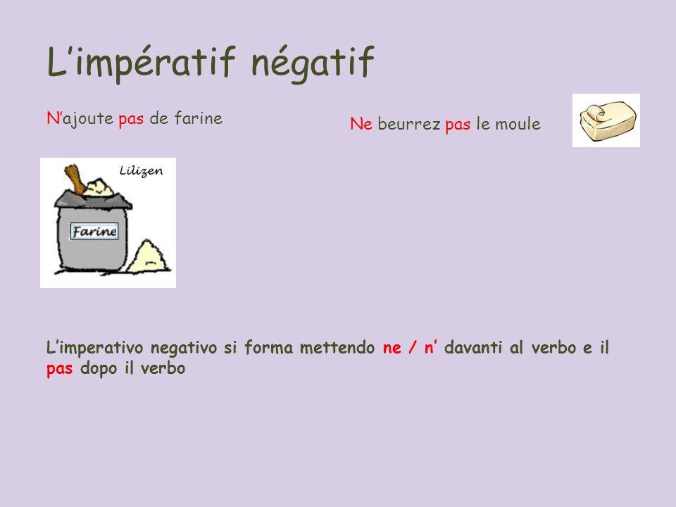 Limpératif négatif Najoute pas de farine Ne beurrez pas le moule Limperativo negativo si forma mettendo ne / n davanti al verbo e il pas dopo il verbo