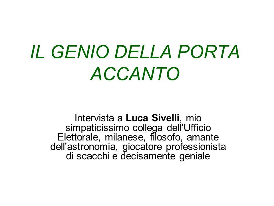 IL GENIO DELLA PORTA ACCANTO Intervista a Luca Sivelli, mio simpaticissimo collega dellUfficio Elettorale, milanese, filosofo, amante dellastronomia, giocatore professionista di scacchi e decisamente geniale