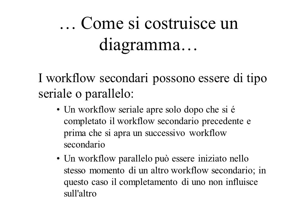 I workflow secondari possono essere di tipo seriale o parallelo: Un workflow seriale apre solo dopo che si é completato il workflow secondario precedente e prima che si apra un successivo workflow secondario Un workflow parallelo può essere iniziato nello stesso momento di un altro workflow secondario; in questo caso il completamento di uno non influisce sull altro … Come si costruisce un diagramma…