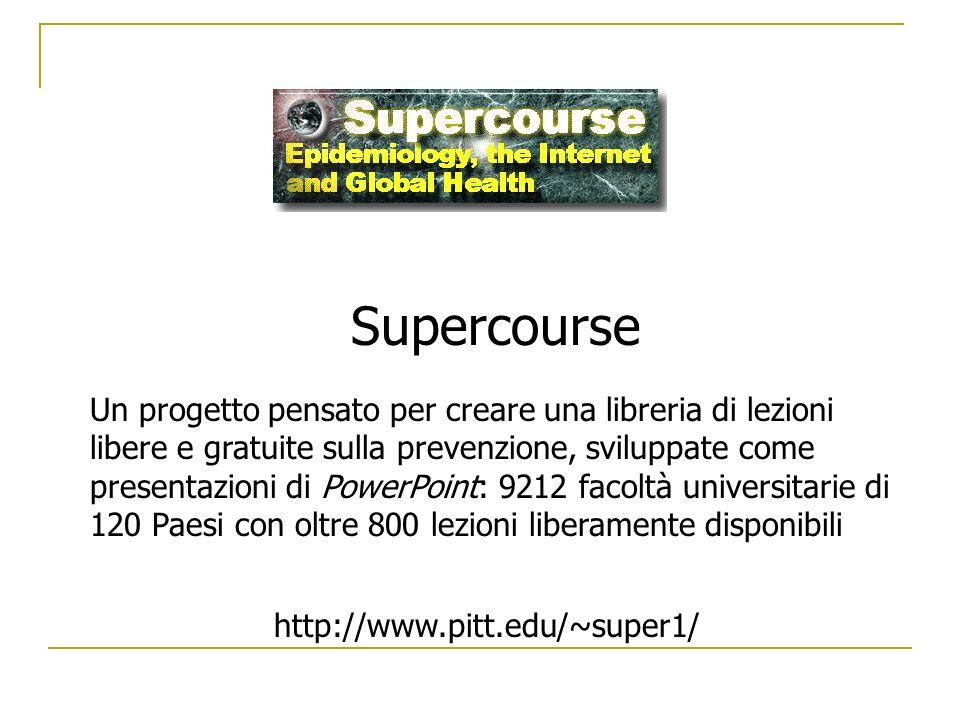 Supercourse Un progetto pensato per creare una libreria di lezioni libere e gratuite sulla prevenzione, sviluppate come presentazioni di PowerPoint: 9212 facoltà universitarie di 120 Paesi con oltre 800 lezioni liberamente disponibili http://www.pitt.edu/~super1/