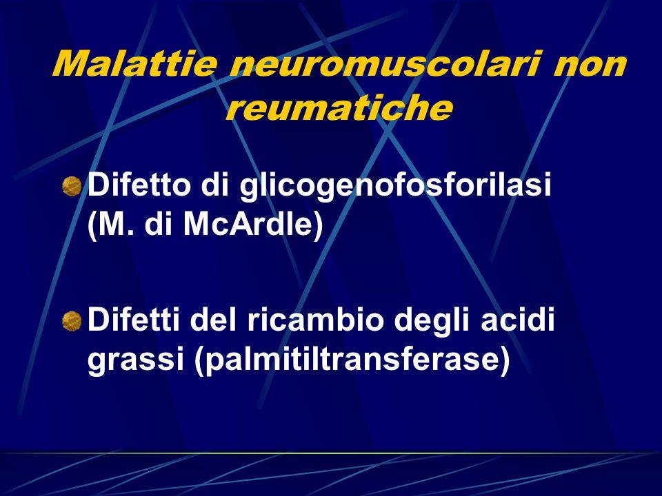 Malattie neuromuscolari non reumatiche Difetto di glicogenofosforilasi (M. di McArdle) Difetti del ricambio degli acidi grassi (palmitiltransferase)