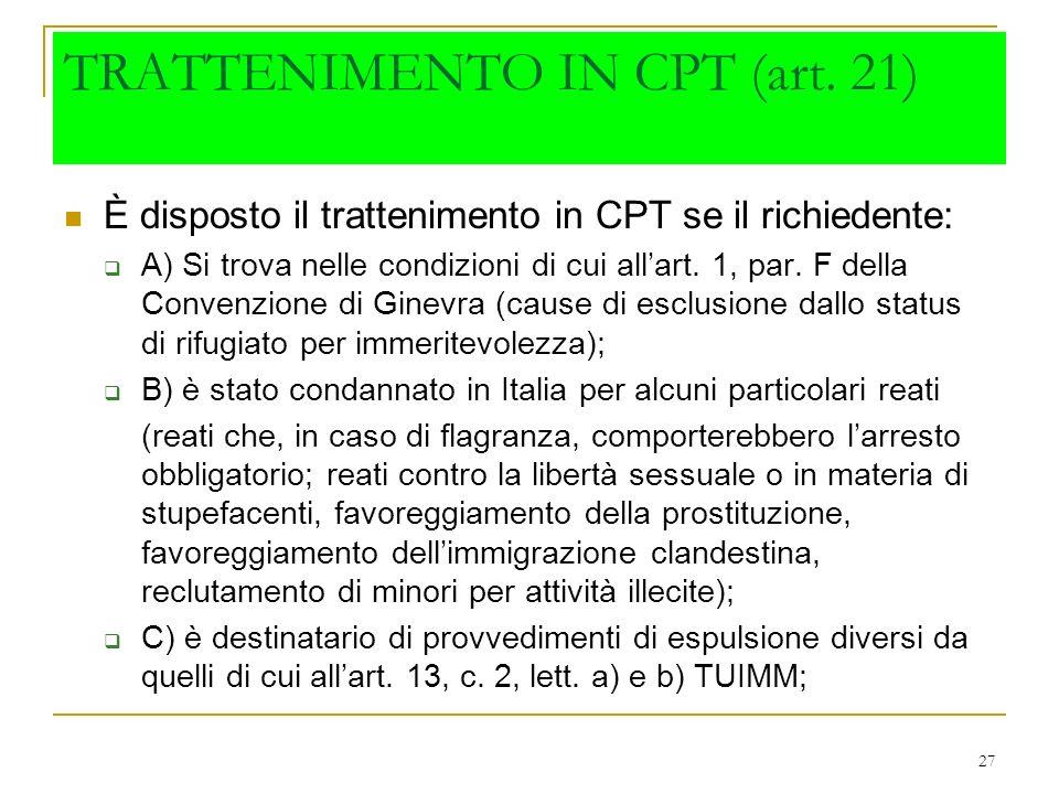 27 TRATTENIMENTO IN CPT (art. 21) È disposto il trattenimento in CPT se il richiedente: A) Si trova nelle condizioni di cui allart. 1, par. F della Co