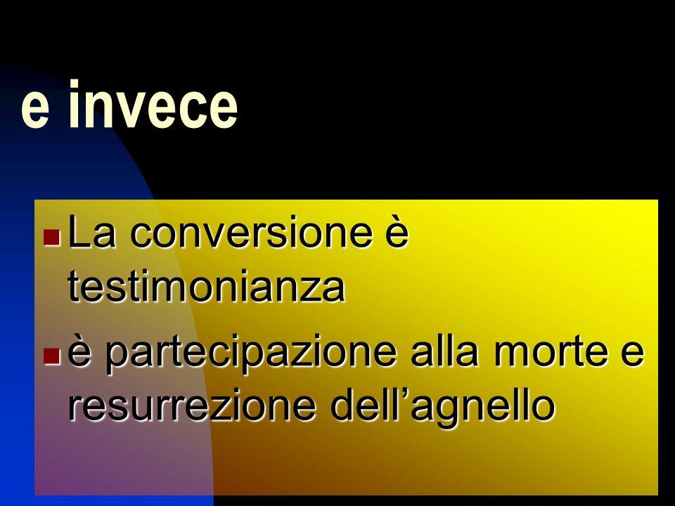 e invece La conversione è testimonianza La conversione è testimonianza è partecipazione alla morte e resurrezione dellagnello è partecipazione alla morte e resurrezione dellagnello
