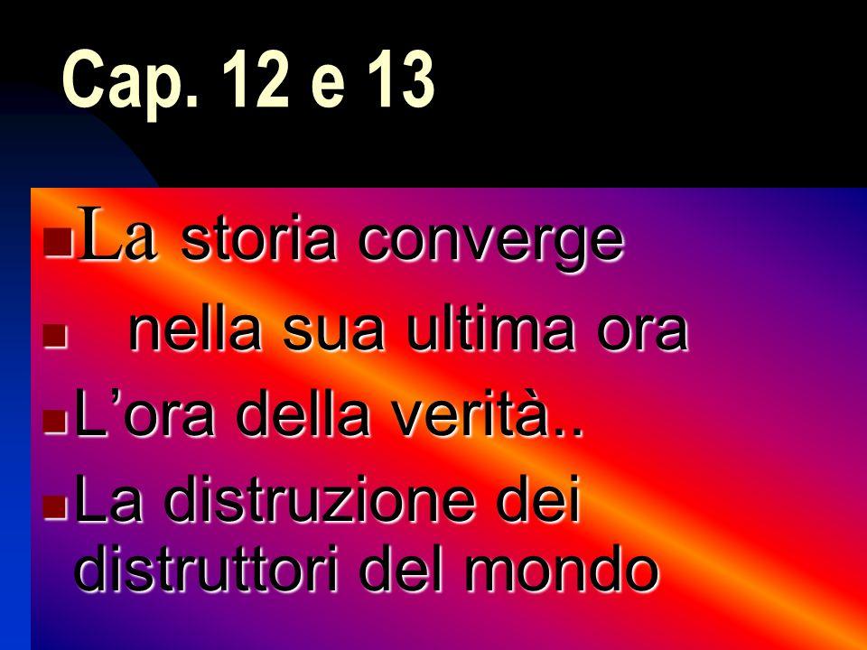 Cap. 12 e 13 La storia converge La storia converge nella sua ultima ora nella sua ultima ora Lora della verità.. Lora della verità.. La distruzione de