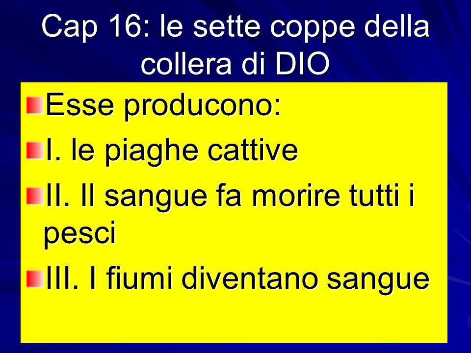 Cap 16: le sette coppe della collera di DIO Esse producono: I. le piaghe cattive II. Il sangue fa morire tutti i pesci III. I fiumi diventano sangue