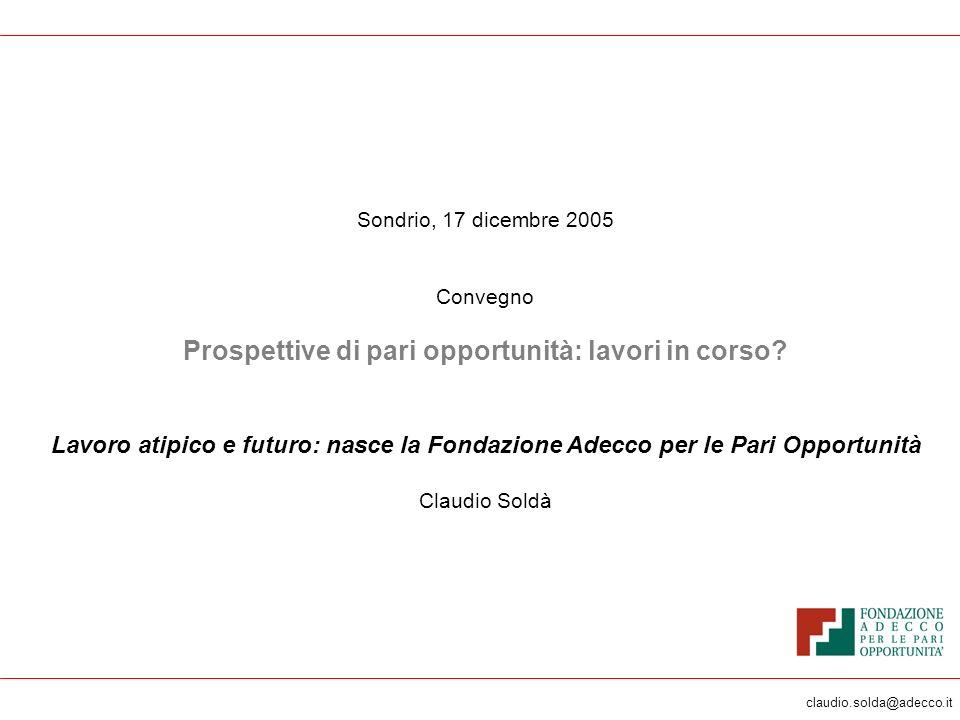 claudio.solda@adecco.it Sondrio, 17 dicembre 2005 Convegno Prospettive di pari opportunità: lavori in corso? Lavoro atipico e futuro: nasce la Fondazi