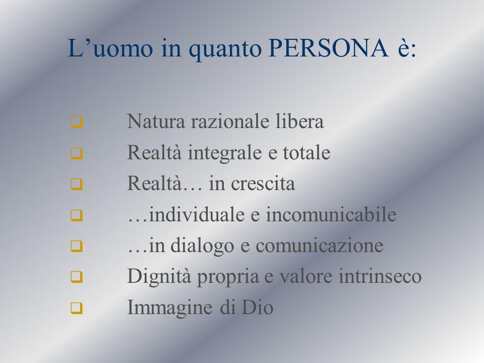 Luomo in quanto PERSONA è: Natura razionale libera Realtà integrale e totale Realtà… in crescita …individuale e incomunicabile …in dialogo e comunicaz