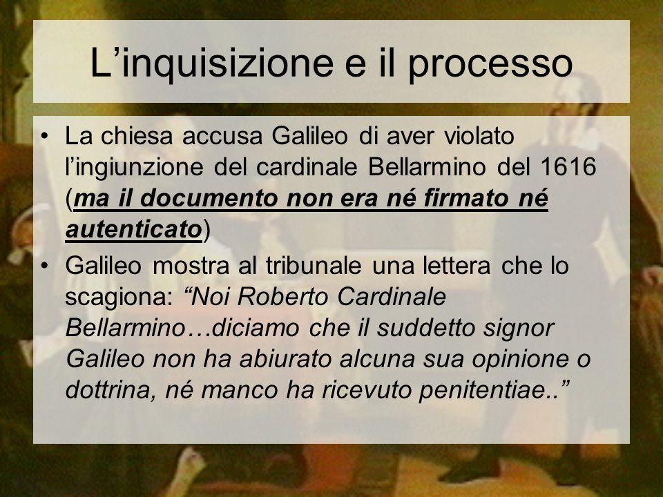 Linquisizione e il processo La chiesa accusa Galileo di aver violato lingiunzione del cardinale Bellarmino del 1616 (ma il documento non era né firmat