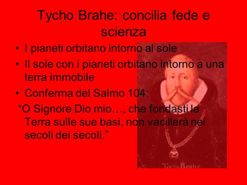 Tycho Brahe: concilia fede e scienza I pianeti orbitano intorno al sole Il sole con i pianeti orbitano intorno a una terra immobile Conferma del Salmo