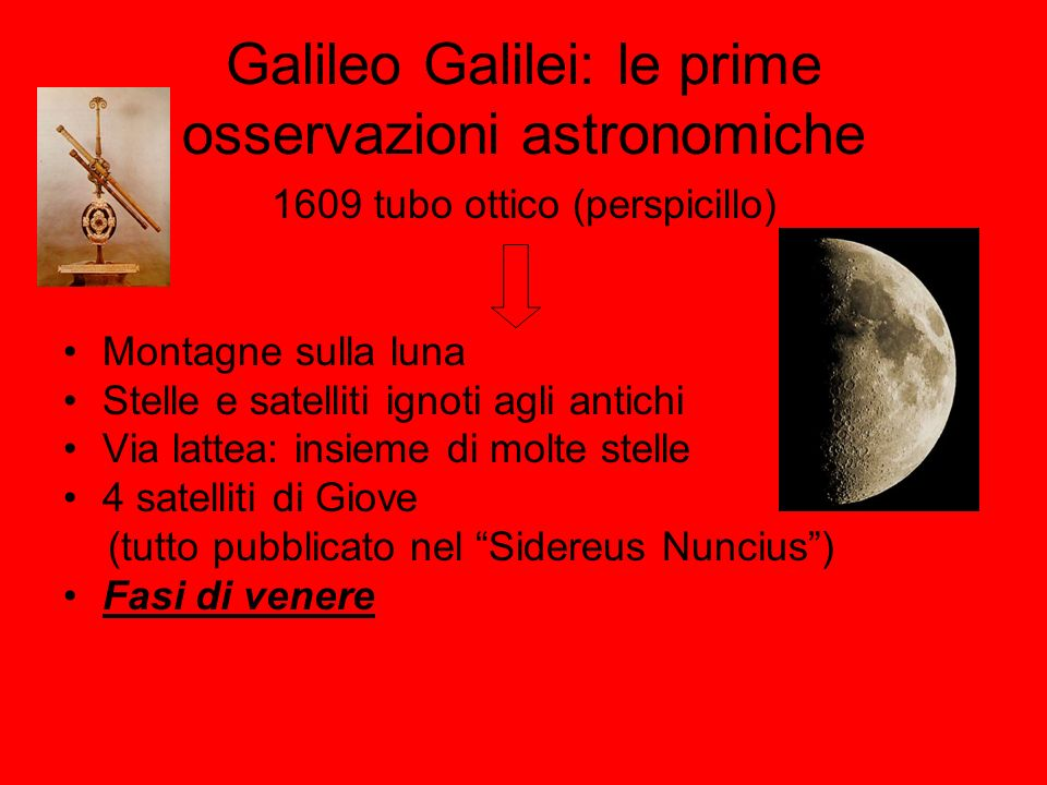 Galileo Galilei: le prime osservazioni astronomiche 1609 tubo ottico (perspicillo) Montagne sulla luna Stelle e satelliti ignoti agli antichi Via latt