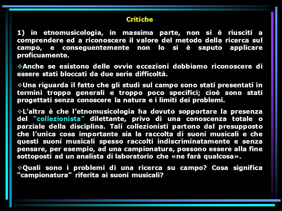 Critiche 1) in etnomusicologia, in massima parte, non si è riusciti a comprendere ed a riconoscere il valore del metodo della ricerca sul campo, e con