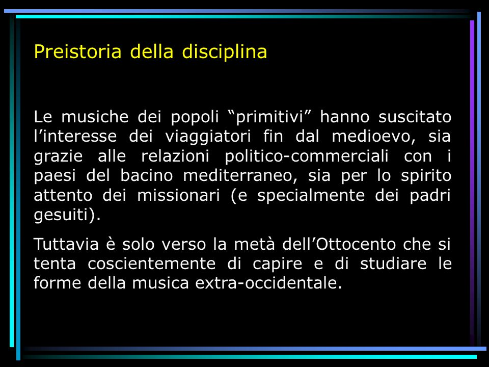 Preistoria della disciplina Le musiche dei popoli primitivi hanno suscitato linteresse dei viaggiatori fin dal medioevo, sia grazie alle relazioni pol