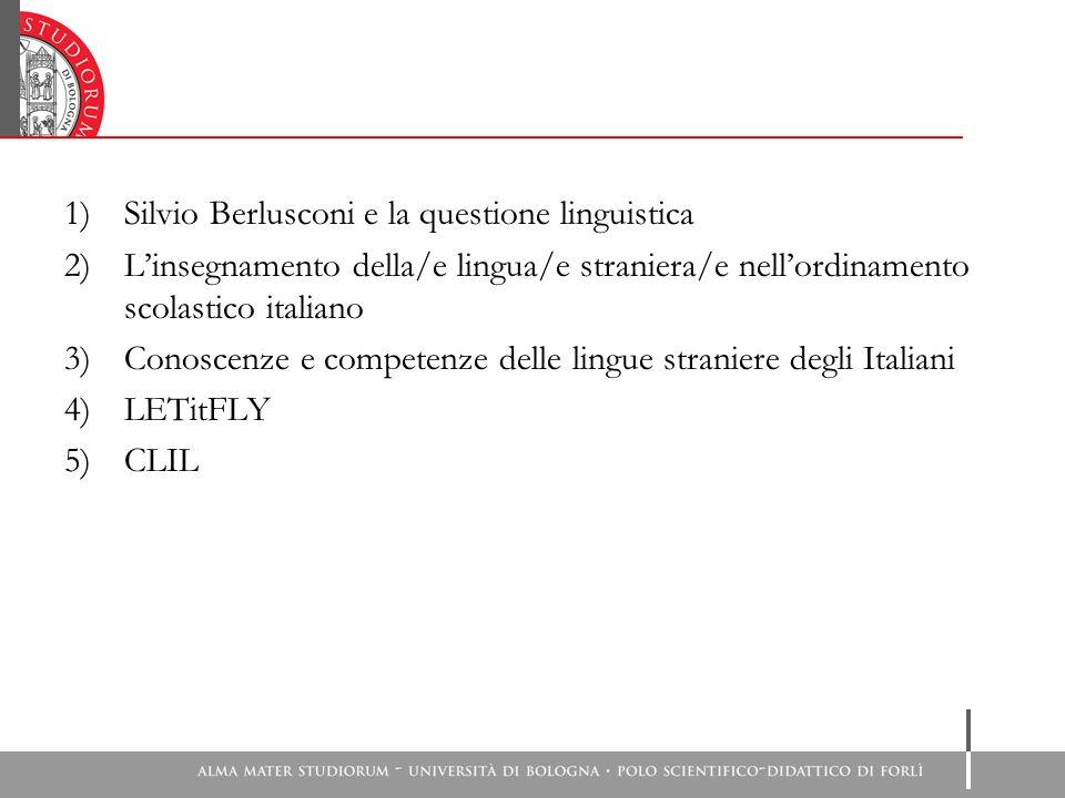 1)Silvio Berlusconi e la questione linguistica 2)Linsegnamento della/e lingua/e straniera/e nellordinamento scolastico italiano 3)Conoscenze e competenze delle lingue straniere degli Italiani 4)LETitFLY 5)CLIL