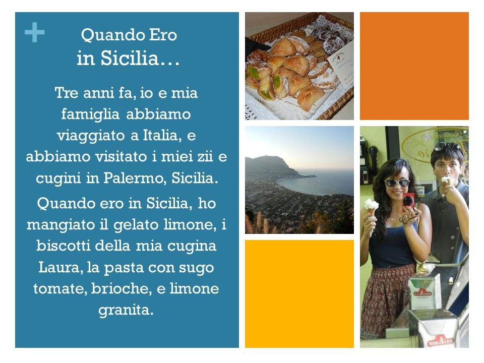 + Quando Ero in Sicilia… Tre anni fa, io e mia famiglia abbiamo viaggiato a Italia, e abbiamo visitato i miei zii e cugini in Palermo, Sicilia.