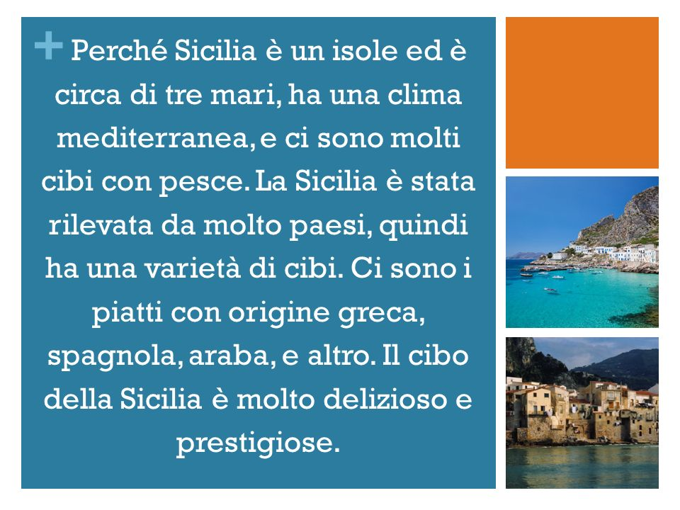 + Perché Sicilia è un isole ed è circa di tre mari, ha una clima mediterranea, e ci sono molti cibi con pesce. La Sicilia è stata rilevata da molto pa