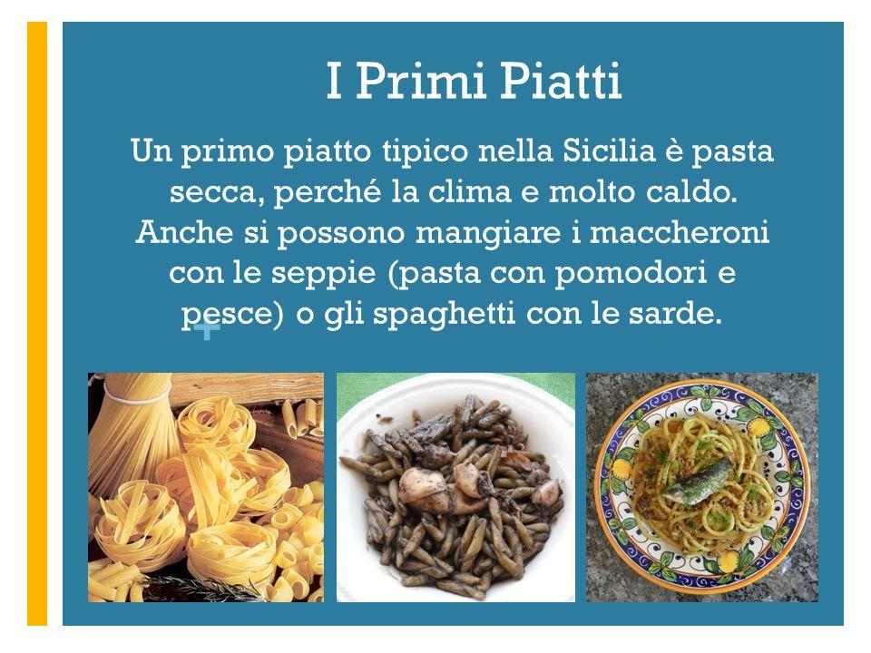 + I Primi Piatti Un primo piatto tipico nella Sicilia è pasta secca, perché la clima e molto caldo. Anche si possono mangiare i maccheroni con le sepp