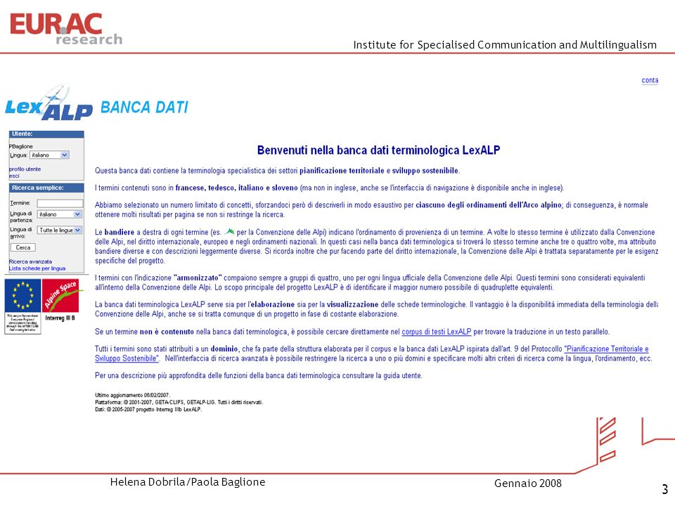 Institute for Specialised Communication and Multilingualism Helena Dobrila/Paola Baglione Gennaio 2008 4 Concetto di banca dati: 4 lingue (FR, DE, IT, SL) 9 sistemi giuridici 1.Convenzione delle Alpi (AC) 2.Trattati internazionali (INT) 3.Diritto europeo (EU) 4.Legislazione nazionale (FR, IT, DE, SI)