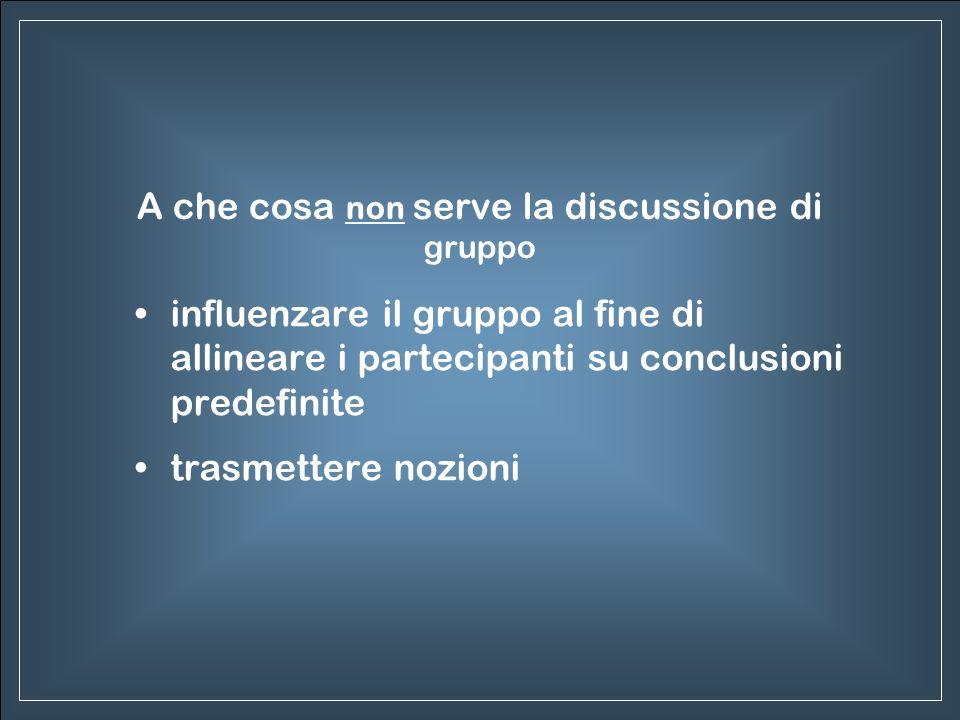 A che cosa non serve la discussione di gruppo influenzare il gruppo al fine di allineare i partecipanti su conclusioni predefinite trasmettere nozioni