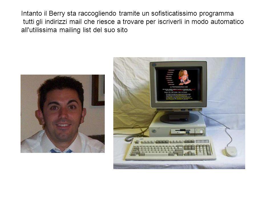 Intanto il Berry sta raccogliendo tramite un sofisticatissimo programma tutti gli indirizzi mail che riesce a trovare per iscriverli in modo automatic