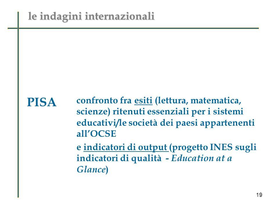 PISA confronto fra esiti (lettura, matematica, scienze) ritenuti essenziali per i sistemi educativi/le società dei paesi appartenenti allOCSE e indicatori di output (progetto INES sugli indicatori di qualità - Education at a Glance ) le indagini internazionali 19