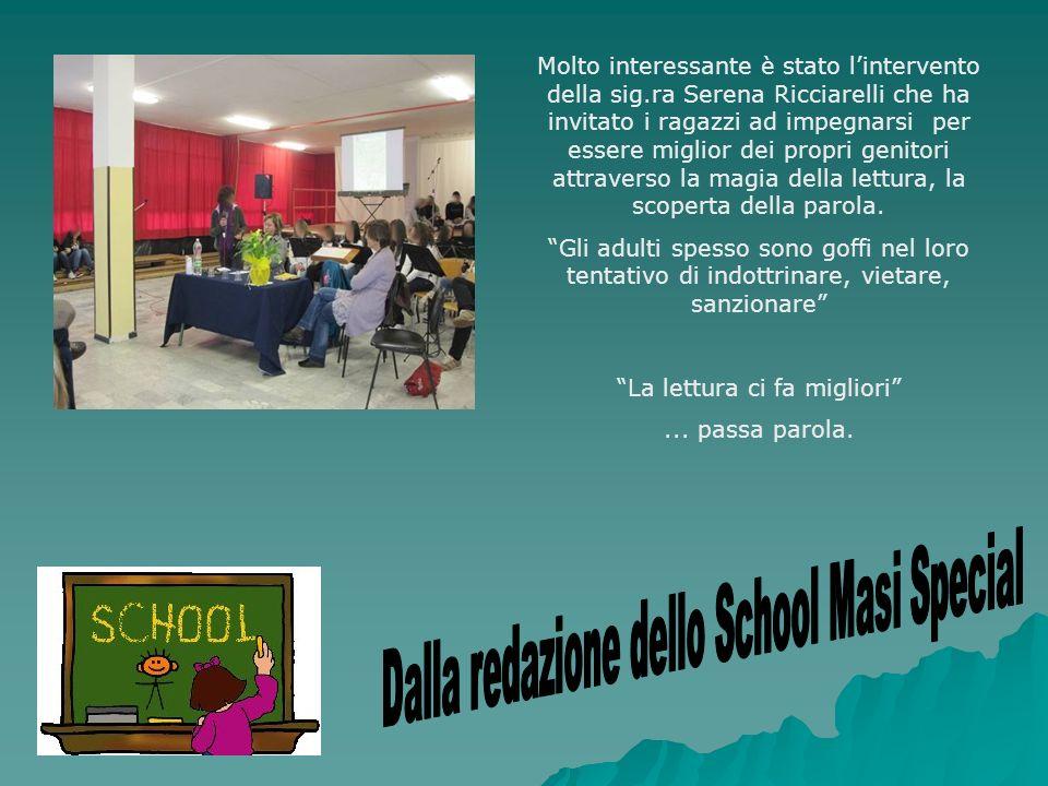 Molto interessante è stato lintervento della sig.ra Serena Ricciarelli che ha invitato i ragazzi ad impegnarsi per essere miglior dei propri genitori attraverso la magia della lettura, la scoperta della parola.