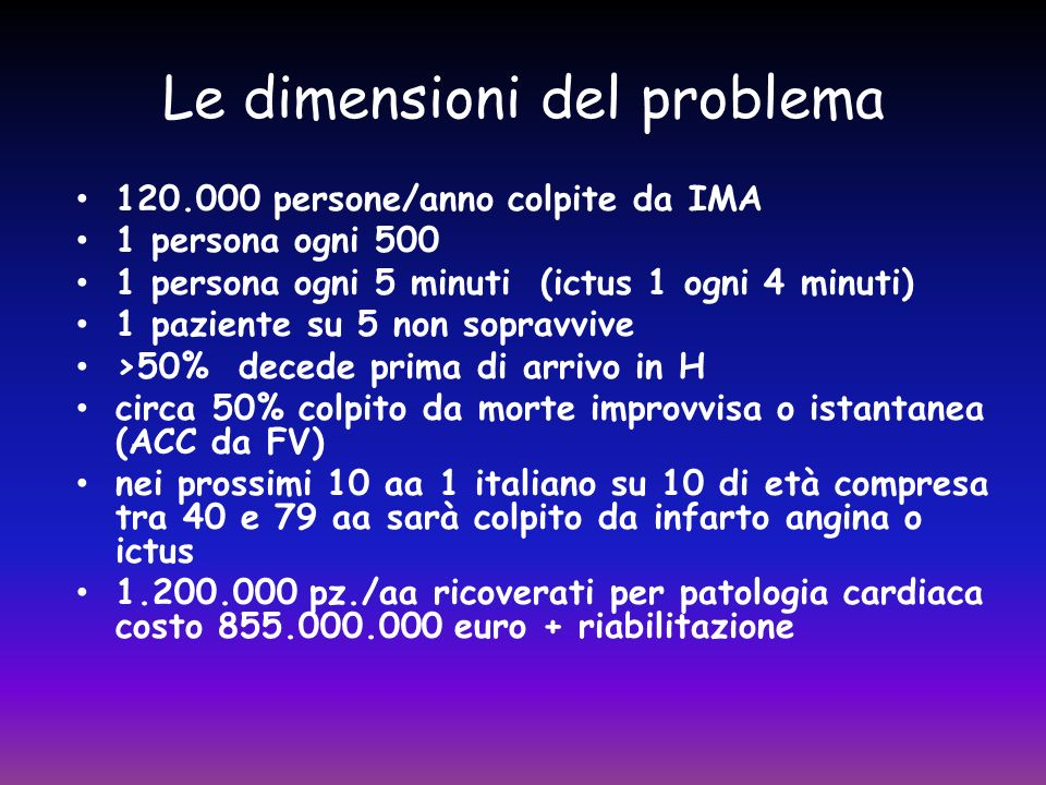 Le dimensioni del problema 120.000 persone/anno colpite da IMA 1 persona ogni 500 1 persona ogni 5 minuti (ictus 1 ogni 4 minuti) 1 paziente su 5 non sopravvive >50% decede prima di arrivo in H circa 50% colpito da morte improvvisa o istantanea (ACC da FV) nei prossimi 10 aa 1 italiano su 10 di età compresa tra 40 e 79 aa sarà colpito da infarto angina o ictus 1.200.000 pz./aa ricoverati per patologia cardiaca costo 855.000.000 euro + riabilitazione